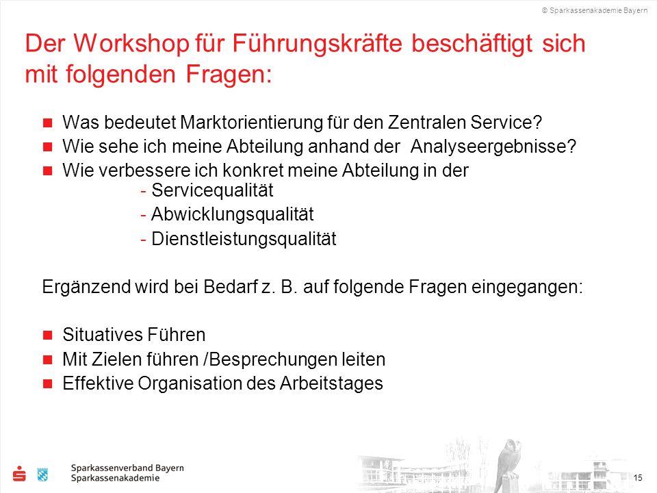 © Sparkassenakademie Bayern 15 Der Workshop für Führungskräfte beschäftigt sich mit folgenden Fragen: Was bedeutet Marktorientierung für den Zentralen Service.