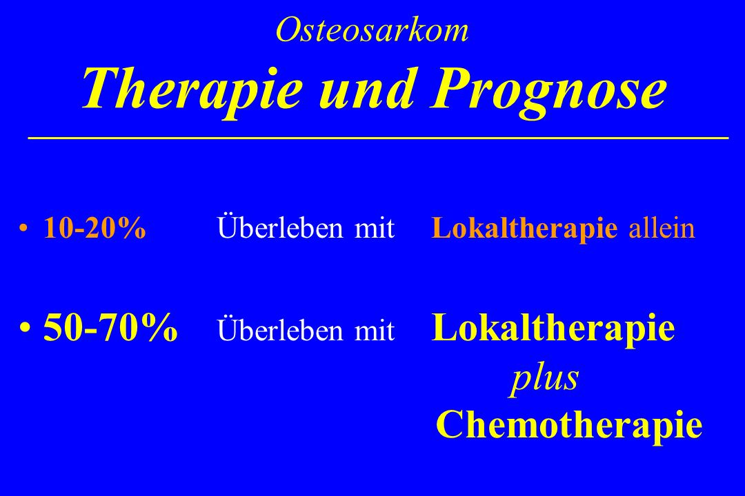 Osteosarkom Therapie und Prognose 10-20% Überleben mit Lokaltherapie allein 50-70% Überleben mit Lokaltherapie plus Chemotherapie