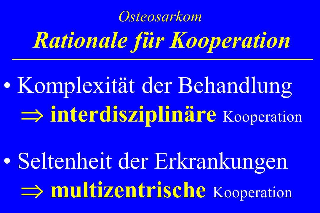 Osteosarkom Rationale für Kooperation Komplexität der Behandlung interdisziplinäre Kooperation Seltenheit der Erkrankungen multizentrische Kooperation