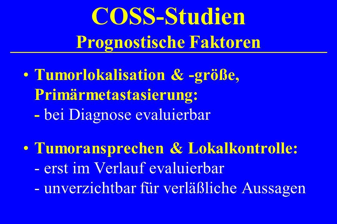 COSS-Studien Prognostische Faktoren Tumorlokalisation & -größe, Primärmetastasierung: - bei Diagnose evaluierbar Tumoransprechen & Lokalkontrolle: - e