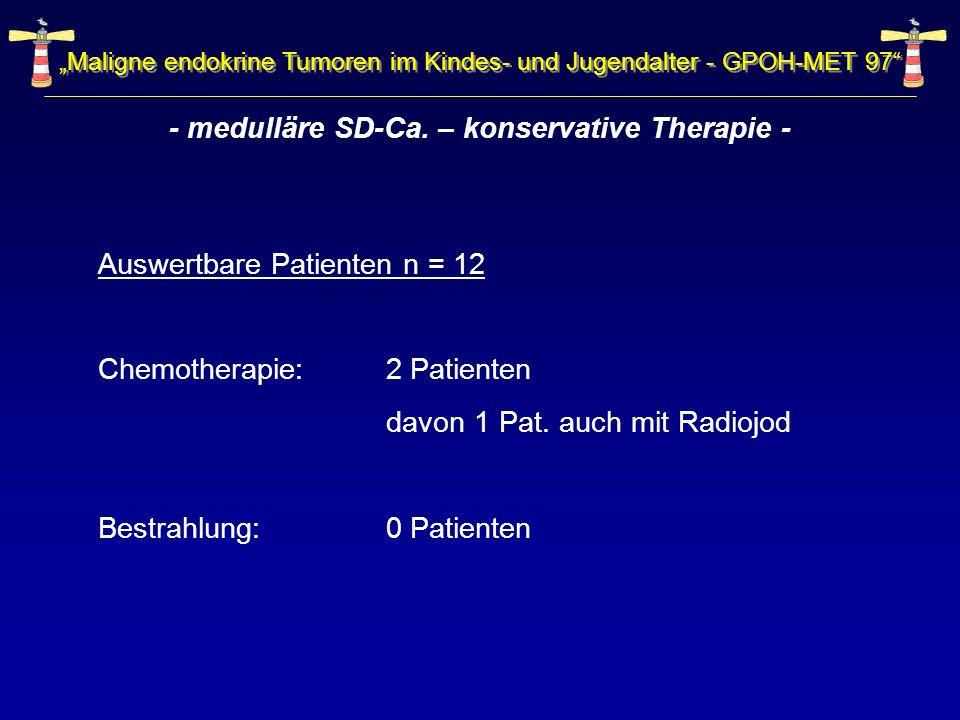 - medulläre SD-Ca. – konservative Therapie - Auswertbare Patienten n = 12 Chemotherapie: 2 Patienten davon 1 Pat. auch mit Radiojod Bestrahlung:0 Pati