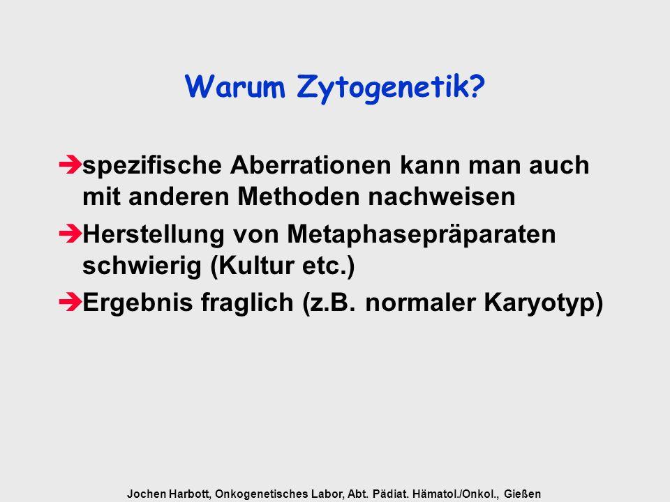 Jochen Harbott, Onkogenetisches Labor, Abt. Pädiat. Hämatol./Onkol., Gießen Warum Zytogenetik? èspezifische Aberrationen kann man auch mit anderen Met