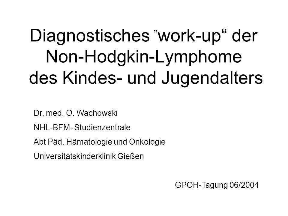 Diagnostisches work-up der Non-Hodgkin-Lymphome des Kindes- und Jugendalters Dr. med. O. Wachowski NHL-BFM- Studienzentrale Abt Päd. Hämatologie und O