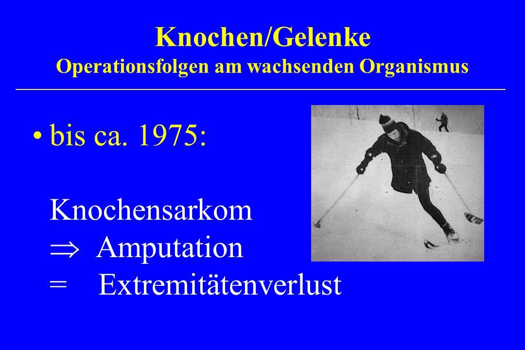 bis ca. 1975: Knochensarkom Amputation = Extremitätenverlust Knochen/Gelenke Operationsfolgen am wachsenden Organismus
