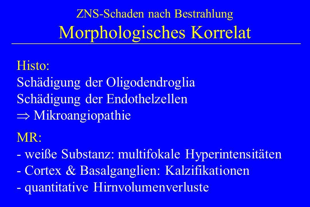ZNS-Schaden nach Bestrahlung Morphologisches Korrelat Histo: Schädigung der Oligodendroglia Schädigung der Endothelzellen Mikroangiopathie MR: - weiße