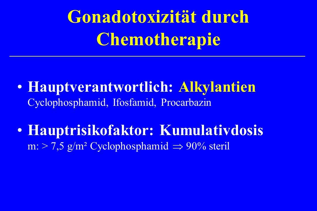 Gonadotoxizität durch Chemotherapie Hauptverantwortlich: Alkylantien Cyclophosphamid, Ifosfamid, Procarbazin Hauptrisikofaktor: Kumulativdosis m: > 7,5 g/m² Cyclophosphamid 90% steril