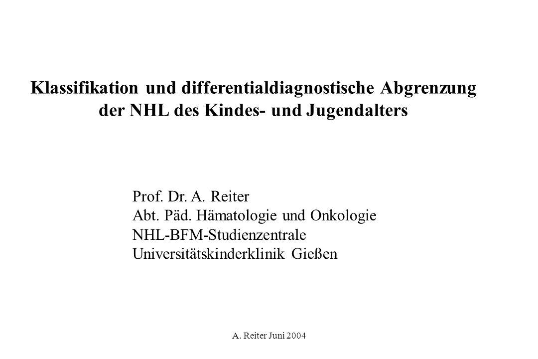 A. Reiter Juni 2004 Klassifikation und differentialdiagnostische Abgrenzung der NHL des Kindes- und Jugendalters Prof. Dr. A. Reiter Abt. Päd. Hämatol