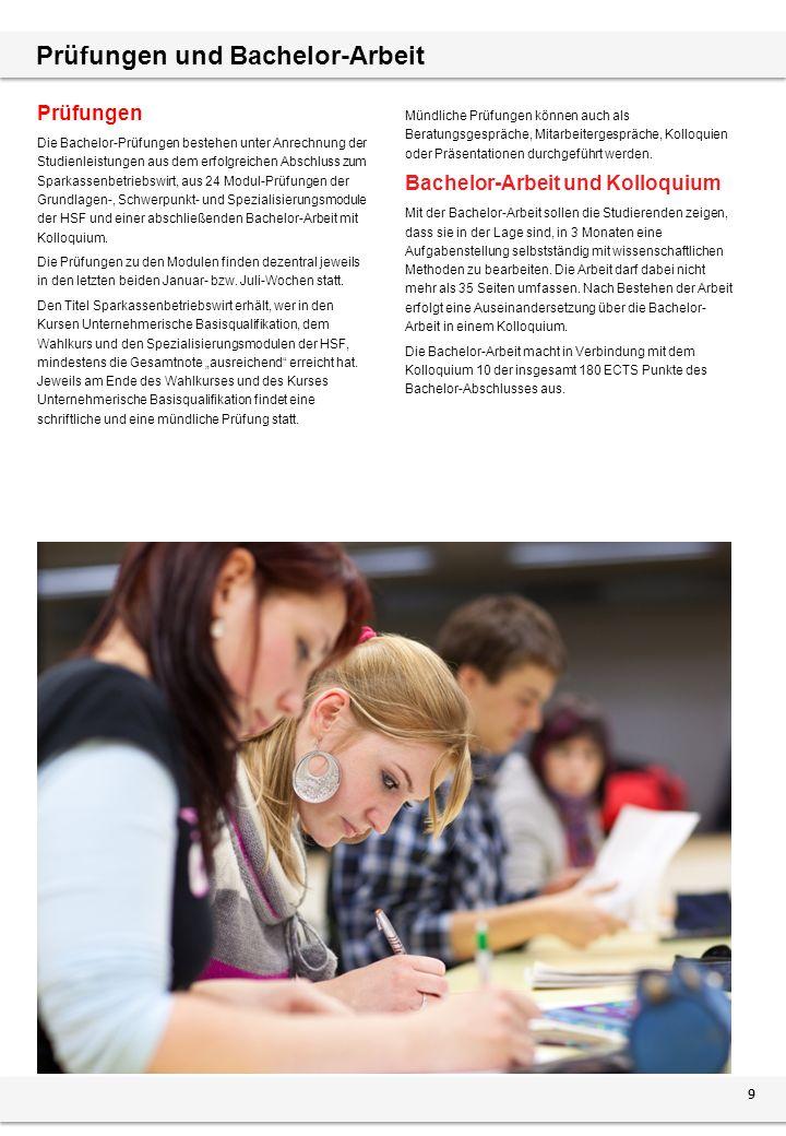 Prüfungen und Bachelor-Arbeit Prüfungen Die Bachelor-Prüfungen bestehen unter Anrechnung der Studienleistungen aus dem erfolgreichen Abschluss zum Sparkassenbetriebswirt, aus 24 Modul-Prüfungen der Grundlagen-, Schwerpunkt- und Spezialisierungsmodule der HSF und einer abschließenden Bachelor-Arbeit mit Kolloquium.
