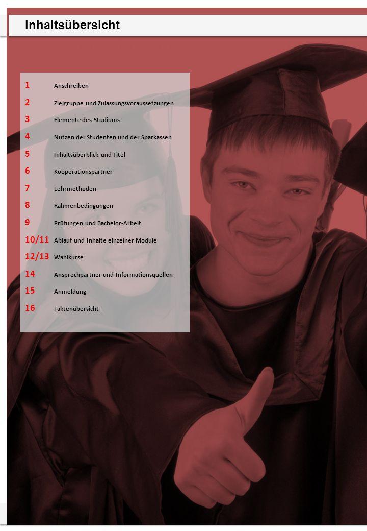 Sparkassenakademie Bayern 1 Anschreiben 2 Zielgruppe und Zulassungsvoraussetzungen 3 Elemente des Studiums 4 Nutzen der Studenten und der Sparkassen 5 Inhaltsüberblick und Titel 6 Kooperationspartner 7 Lehrmethoden 8 Rahmenbedingungen 9 Prüfungen und Bachelor-Arbeit 10/11 Ablauf und Inhalte einzelner Module 12/13 Wahlkurse 14 Ansprechpartner und Informationsquellen 15 Anmeldung 16 Faktenübersicht Inhaltsübersicht