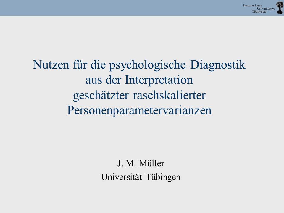 Nutzen für die psychologische Diagnostik aus der Interpretation geschätzter raschskalierter Personenparametervarianzen J. M. Müller Universität Tübing