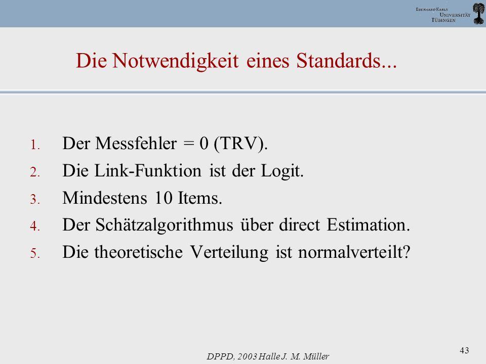DPPD, 2003 Halle J. M. Müller 43 Die Notwendigkeit eines Standards... 1. Der Messfehler = 0 (TRV). 2. Die Link-Funktion ist der Logit. 3. Mindestens 1