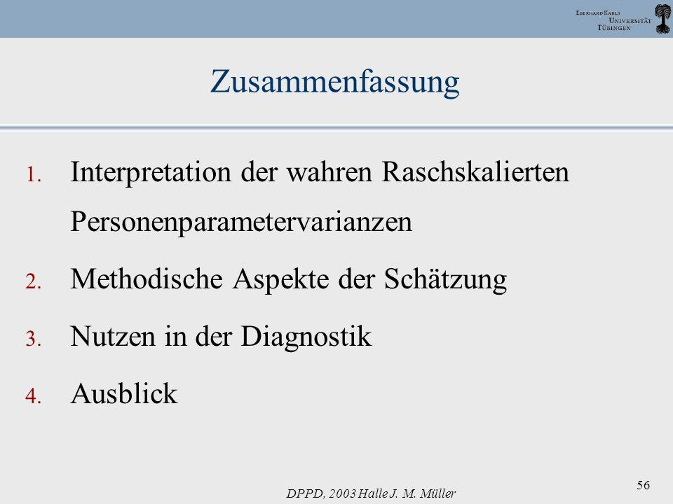 DPPD, 2003 Halle J. M. Müller 56 Zusammenfassung 1. Interpretation der wahren Raschskalierten Personenparametervarianzen 2. Methodische Aspekte der Sc