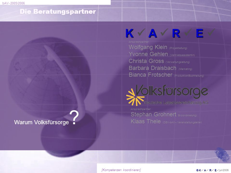 bAV- 2005/2006 © KARE © K A R E juli2005 [Kompetenzen koordinieren] Die Beratungspartner KARE K A R E Ansprechpartner: Wolfgang Klein (Projektleitung)