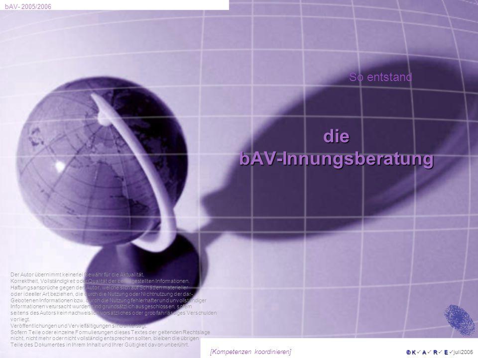 bAV- 2005/2006 © KARE © K A R E juli2005 [Kompetenzen koordinieren] diebAV-Innungsberatung Der Autor übernimmt keinerlei Gewähr für die Aktualität, Ko