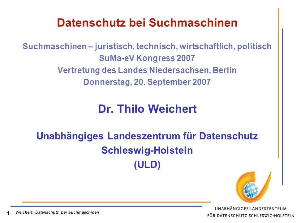 Weichert: Datenschutz bei Suchmaschinen 1 Datenschutz bei Suchmaschinen Suchmaschinen – juristisch, technisch, wirtschaftlich, politisch SuMa-eV Kongress 2007 Vertretung des Landes Niedersachsen, Berlin Donnerstag, 20.
