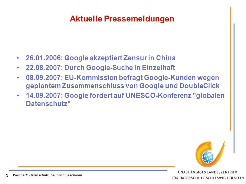 Weichert: Datenschutz bei Suchmaschinen 3 Aktuelle Pressemeldungen 26.01.2006: Google akzeptiert Zensur in China 22.08.2007: Durch Google-Suche in Einzelhaft 08.09.2007: EU-Kommission befragt Google-Kunden wegen geplantem Zusammenschluss von Google und DoubleClick 14.09.2007: Google fordert auf UNESCO-Konferenz globalen Datenschutz
