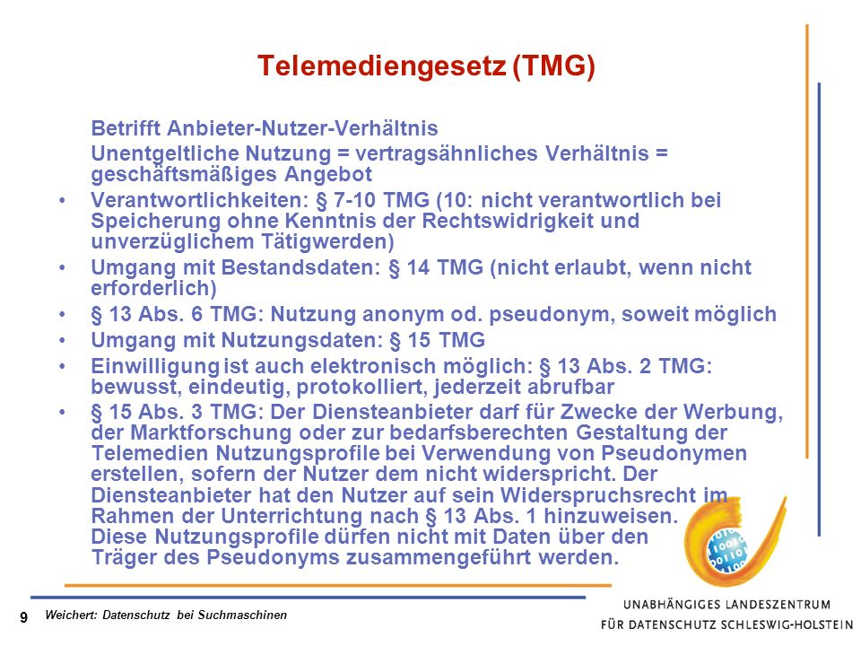 Weichert: Datenschutz bei Suchmaschinen 9 Telemediengesetz (TMG) Betrifft Anbieter-Nutzer-Verhältnis Unentgeltliche Nutzung = vertragsähnliches Verhältnis = geschäftsmäßiges Angebot Verantwortlichkeiten: § 7-10 TMG (10: nicht verantwortlich bei Speicherung ohne Kenntnis der Rechtswidrigkeit und unverzüglichem Tätigwerden) Umgang mit Bestandsdaten: § 14 TMG (nicht erlaubt, wenn nicht erforderlich) § 13 Abs.