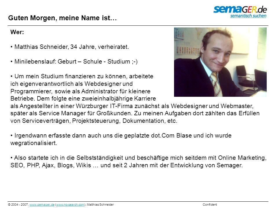 © 2004 - 2007, www.semager.de (www.ng-search.com), Matthias Schneider Confidentwww.semager.dewww.ng-search.com Guten Morgen, meine Name ist… Wer: Matt