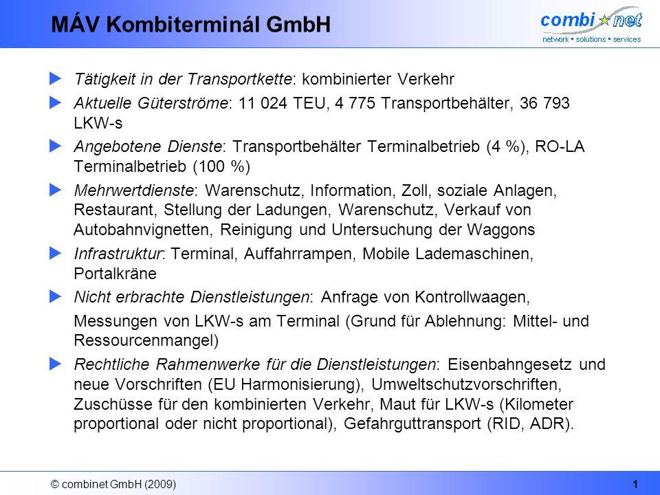 © combinet GmbH (2009)2 MÁV Kombiterminál GmbH Auftraggeber: Eisenbahnbetreiber, MÁV CARGO, RCA, MÁV, Hungarokombi, MÁV CARGO, MÁV Vertragslaufzeiten: jährlich Aktuelle Situation: die Wettbewerbslage verschärft sich, Volumenrückgang, Ausnutzung der Synergie der RCA-MC Gruppe Subprozesse: Ankunft (Schiene, Strasse), Lagerung, Zollprozess, Abfahrt (Schiene, Strasse), Ankunft, Abfahrt, Parkieren, Kontrolle der Abmessungen, Gewichtmessung, Stellung der Ladungen, Auffahrt, Abfahrt.