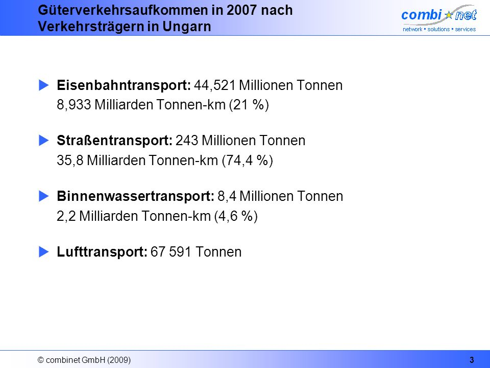 © combinet GmbH (2009)3 Güterverkehrsaufkommen in 2007 nach Verkehrsträgern in Ungarn Eisenbahntransport: 44,521 Millionen Tonnen 8,933 Milliarden Tonnen-km (21 %) Straßentransport: 243 Millionen Tonnen 35,8 Milliarden Tonnen-km (74,4 %) Binnenwassertransport: 8,4 Millionen Tonnen 2,2 Milliarden Tonnen-km (4,6 %) Lufttransport: 67 591 Tonnen