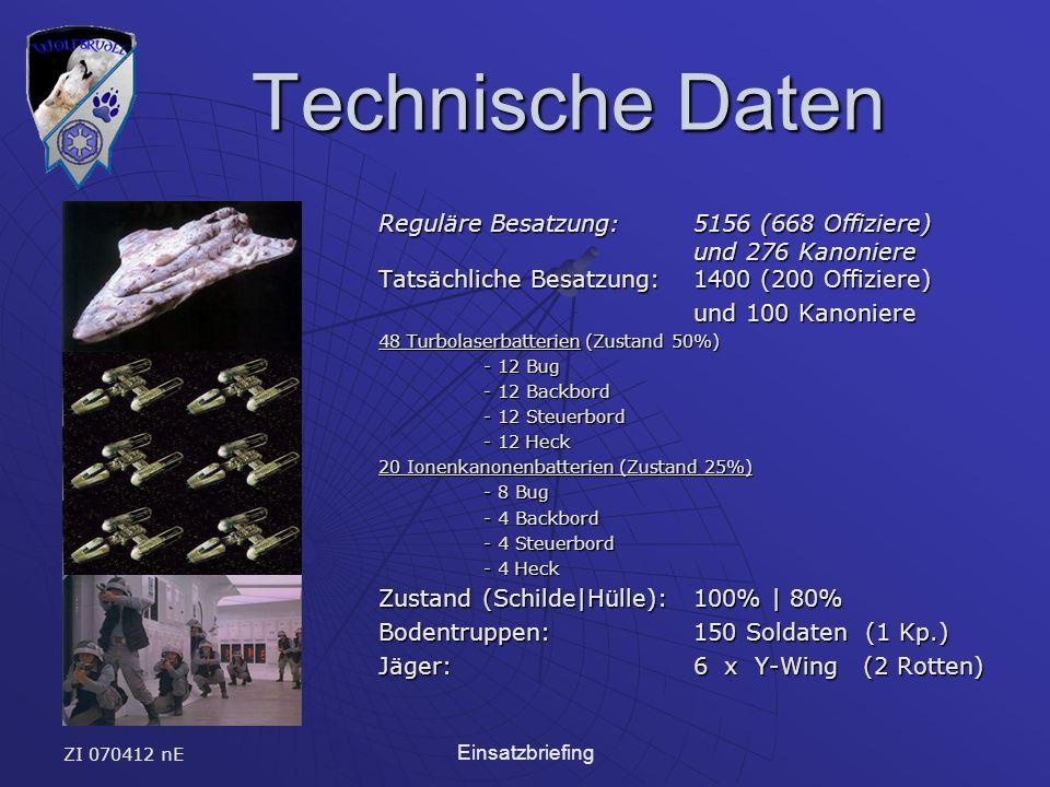 ZI 070412 nE Einsatzbriefing Technische Daten Technische Daten Reguläre Besatzung: 5156 (668 Offiziere) und 276 Kanoniere Tatsächliche Besatzung: 1400 (200 Offiziere) und 100 Kanoniere 48 Turbolaserbatterien (Zustand 50%) - 12 Bug - 12 Backbord - 12 Steuerbord - 12 Heck 20 Ionenkanonenbatterien (Zustand 25%) - 8 Bug - 4 Backbord - 4 Steuerbord - 4 Heck Zustand (Schilde|Hülle):100% | 80% Bodentruppen: 150 Soldaten (1 Kp.) Jäger:6 x Y-Wing (2 Rotten)