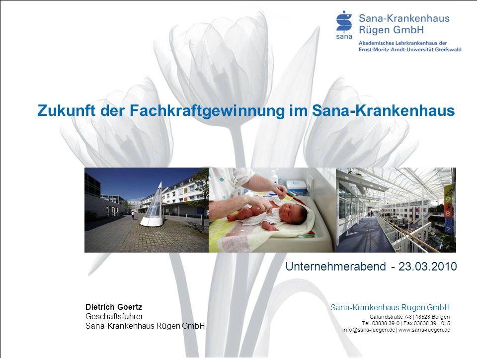Zukunft der Fachkraftgewinnung im Sana-Krankenhaus Unternehmerabend - 23.03.2010 Dietrich Goertz Geschäftsführer Sana-Krankenhaus Rügen GmbH Calandstraße 7-8 | 18528 Bergen Tel.