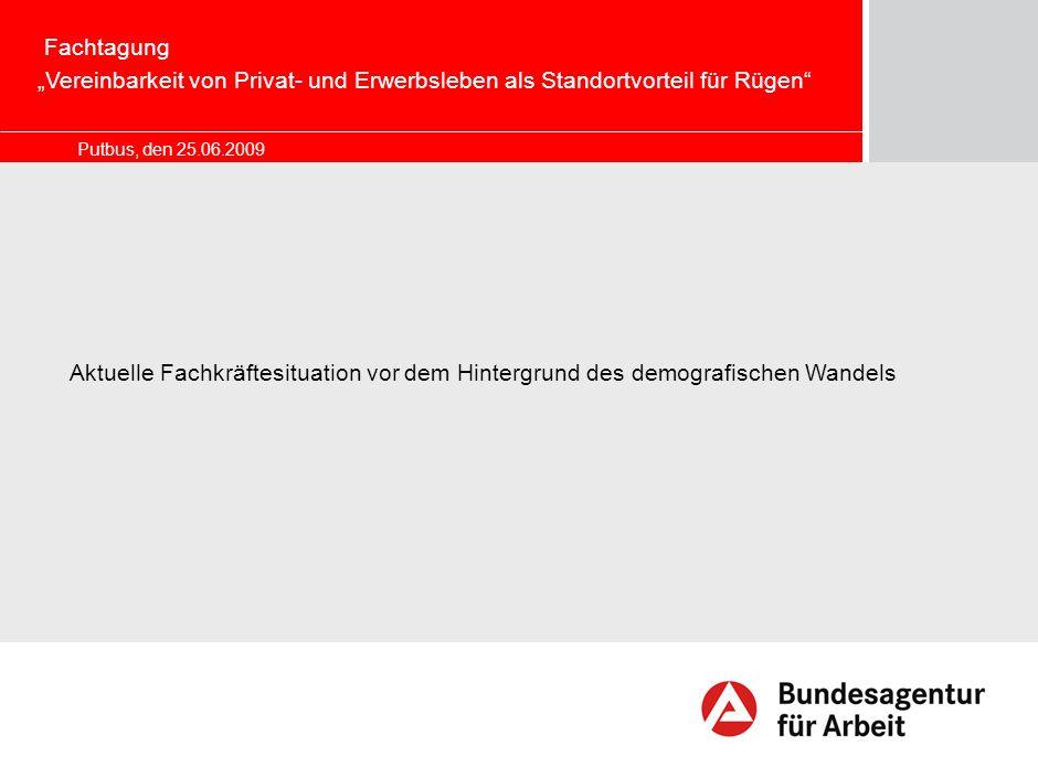 Putbus, den 25.06.2009 Marketing – Chancen und Herausforderungen für die BA Aktuelle Fachkräftesituation vor dem Hintergrund des demografischen Wandels Fachtagung Vereinbarkeit von Privat- und Erwerbsleben als Standortvorteil für Rügen