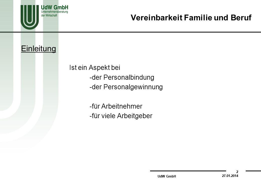 UdW GmbH 2 27.01.2014 UdW GmbH 2 27.01.2014 Einleitung Ist ein Aspekt bei -der Personalbindung -der Personalgewinnung -für Arbeitnehmer -für viele Arbeitgeber Vereinbarkeit Familie und Beruf