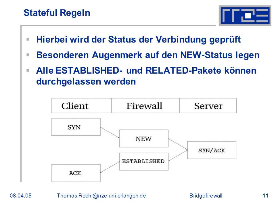 Bridgefirewall08.04.05Thomas.Roehl@rrze.uni-erlangen.de11 Stateful Regeln Hierbei wird der Status der Verbindung geprüft Besonderen Augenmerk auf den NEW-Status legen Alle ESTABLISHED- und RELATED-Pakete können durchgelassen werden