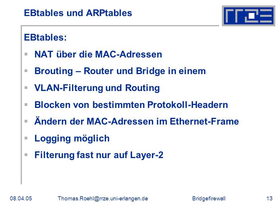 Bridgefirewall08.04.05Thomas.Roehl@rrze.uni-erlangen.de13 EBtables und ARPtables EBtables: NAT über die MAC-Adressen Brouting – Router und Bridge in einem VLAN-Filterung und Routing Blocken von bestimmten Protokoll-Headern Ändern der MAC-Adressen im Ethernet-Frame Logging möglich Filterung fast nur auf Layer-2
