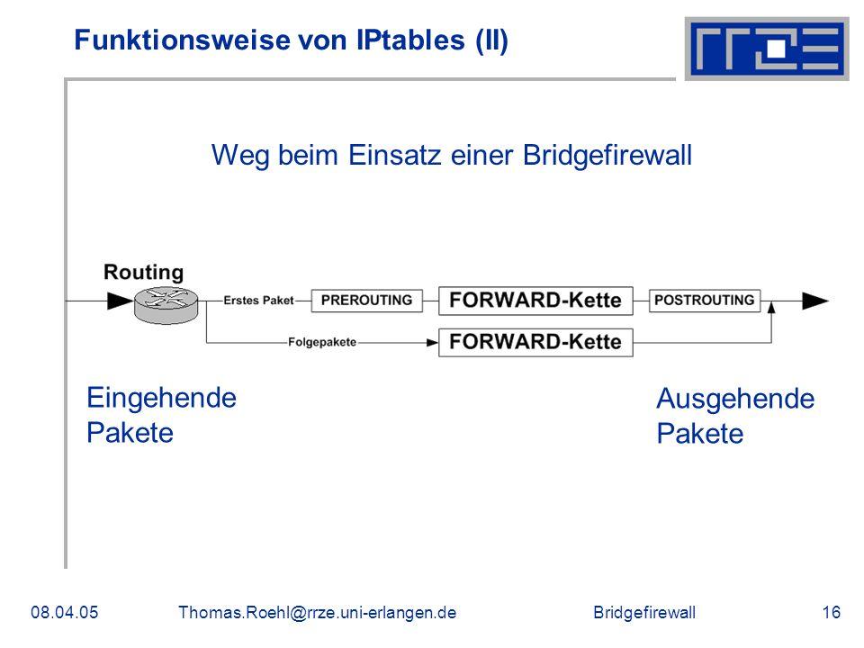 Bridgefirewall08.04.05Thomas.Roehl@rrze.uni-erlangen.de16 Funktionsweise von IPtables (II) Eingehende Pakete Ausgehende Pakete Weg beim Einsatz einer Bridgefirewall