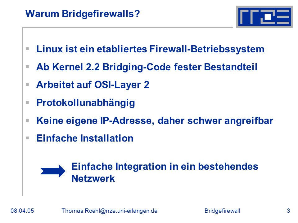 Bridgefirewall08.04.05Thomas.Roehl@rrze.uni-erlangen.de14 Spanning Tree Protocol (I) Möglichkeit der Hochverfügbarkeit von Bridges Ein Root-Switch übernimmt die Kontrolle über alle beteiligten Switches Gegenseitige Überwachung der Funktionstüchtigkeit Bei Ausfall wird der defekte Switch umgangen Festlegung der Root-Bridge durch Priorität Auf Bridgefirewall sollte STP deaktiviert sein, da die Firewall sonst eher angreifbar