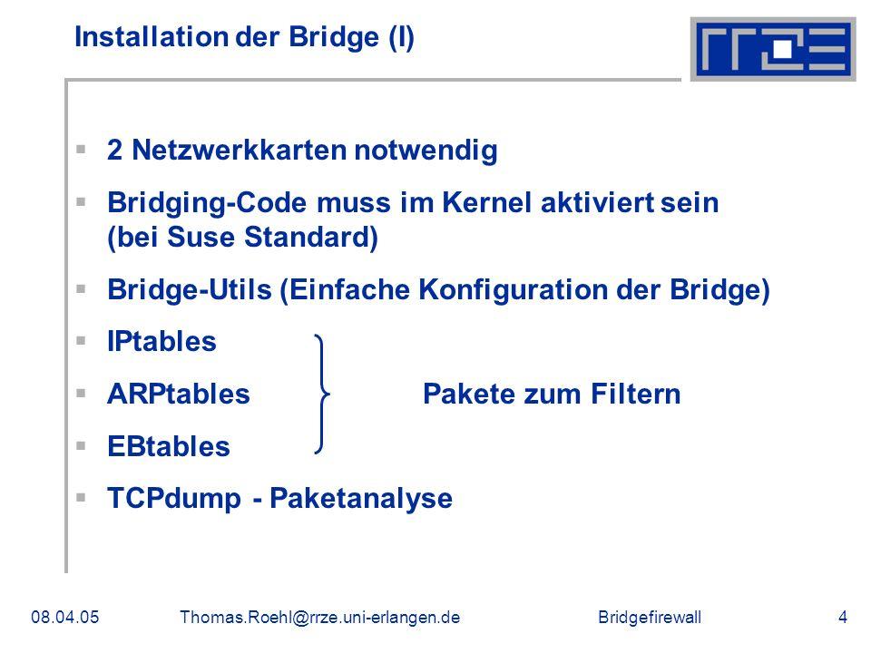 Bridgefirewall08.04.05Thomas.Roehl@rrze.uni-erlangen.de5 Installation der Bridge (II) root@bridge:# echo 1 > /proc/sys/net/ipv4/ip_forward root@bridge:# brctl addbr br0 root@bridge:# brctl addif br0 eth0 root@bridge:# brctl addif br0 eth1 root@bridge:# brtcl stp br0 off root@bridge:# ifconfig eth0 0.0.0.0 up root@bridge:# ifconfig eth1 0.0.0.0 up root@bridge:# ifconfig br0 up Überprüfung der Verbindungen mit tcpdump Mit brctl showmacs br0 kann man sich die gesammelten MAC-Adressen auflisten lassen