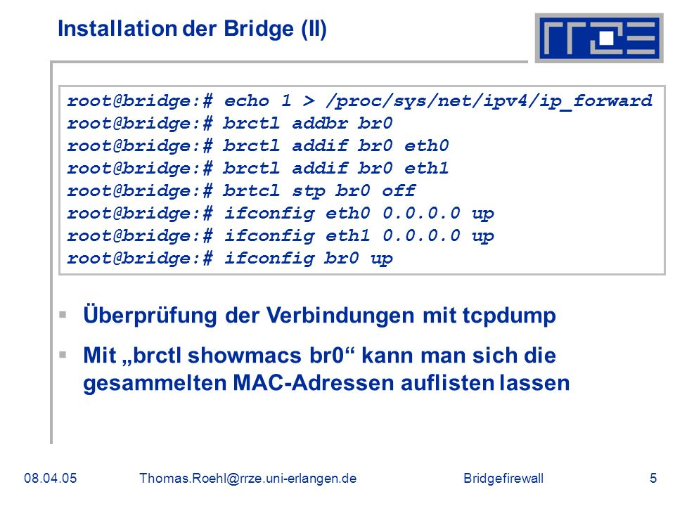 Bridgefirewall08.04.05Thomas.Roehl@rrze.uni-erlangen.de5 Installation der Bridge (II) root@bridge:# echo 1 > /proc/sys/net/ipv4/ip_forward root@bridge:# brctl addbr br0 root@bridge:# brctl addif br0 eth0 root@bridge:# brctl addif br0 eth1 root@bridge:# brtcl stp br0 off root@bridge:# ifconfig eth0 0.0.0.0 up root@bridge:# ifconfig eth1 0.0.0.0 up root@bridge:# ifconfig br0 up Überprüfung der Verbindungen mit tcpdump Mit brctl showmacs br0 kann man sich die gesammelten MAC-Adressen auflisten lassen