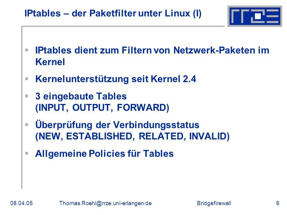 Bridgefirewall08.04.05Thomas.Roehl@rrze.uni-erlangen.de6 IPtables – der Paketfilter unter Linux (I) IPtables dient zum Filtern von Netzwerk-Paketen im Kernel Kernelunterstützung seit Kernel 2.4 3 eingebaute Tables (INPUT, OUTPUT, FORWARD) Überprüfung der Verbindungsstatus (NEW, ESTABLISHED, RELATED, INVALID) Allgemeine Policies für Tables