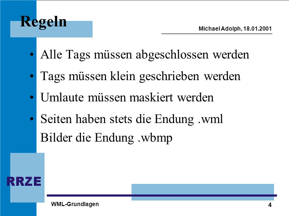 4 Michael Adolph, 18.01.2001 WML-Grundlagen Regeln Alle Tags müssen abgeschlossen werden Tags müssen klein geschrieben werden Umlaute müssen maskiert werden Seiten haben stets die Endung.wml Bilder die Endung.wbmp