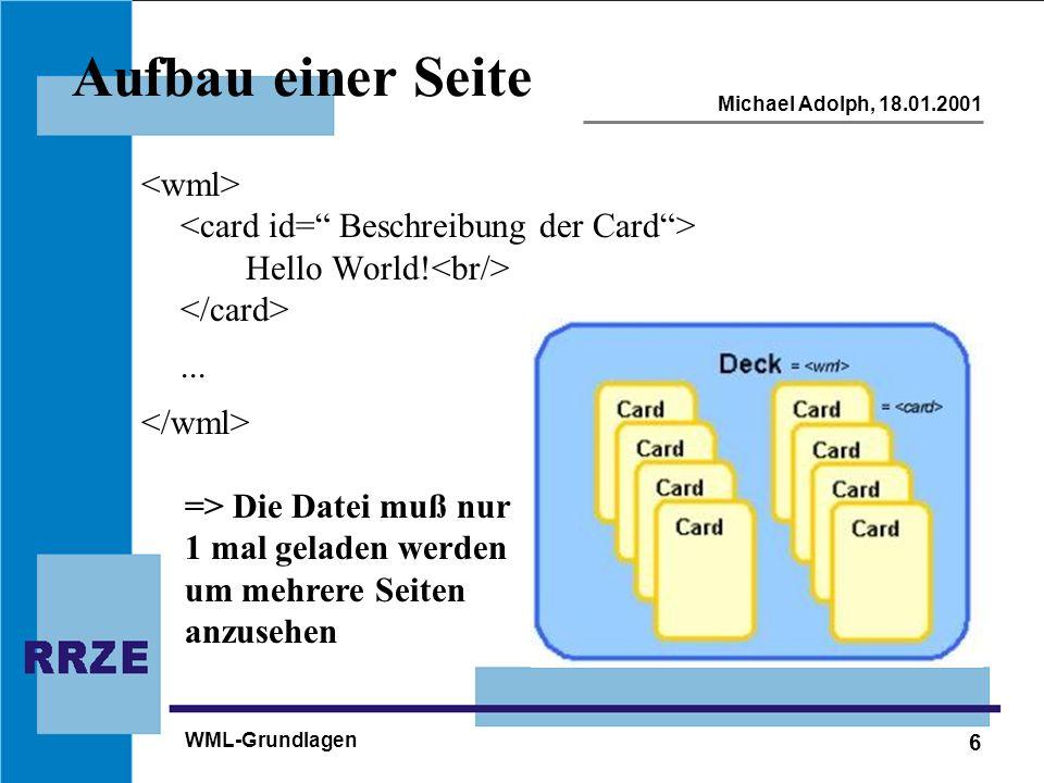 7 Michael Adolph, 18.01.2001 WML-Grundlagen Serverkonfiguration Für Apache: AddType text/vnd.wap.wml wml AddType image/vnd.img.wbmp wbmp - Für alle Verzeichnisse in die Datei /httpd/conf/srm.conf einfügen - Für einzelne Verzeichnisse in die Datei.htaccess einfügen und in die gewünschten Verzeichnisse kopieren