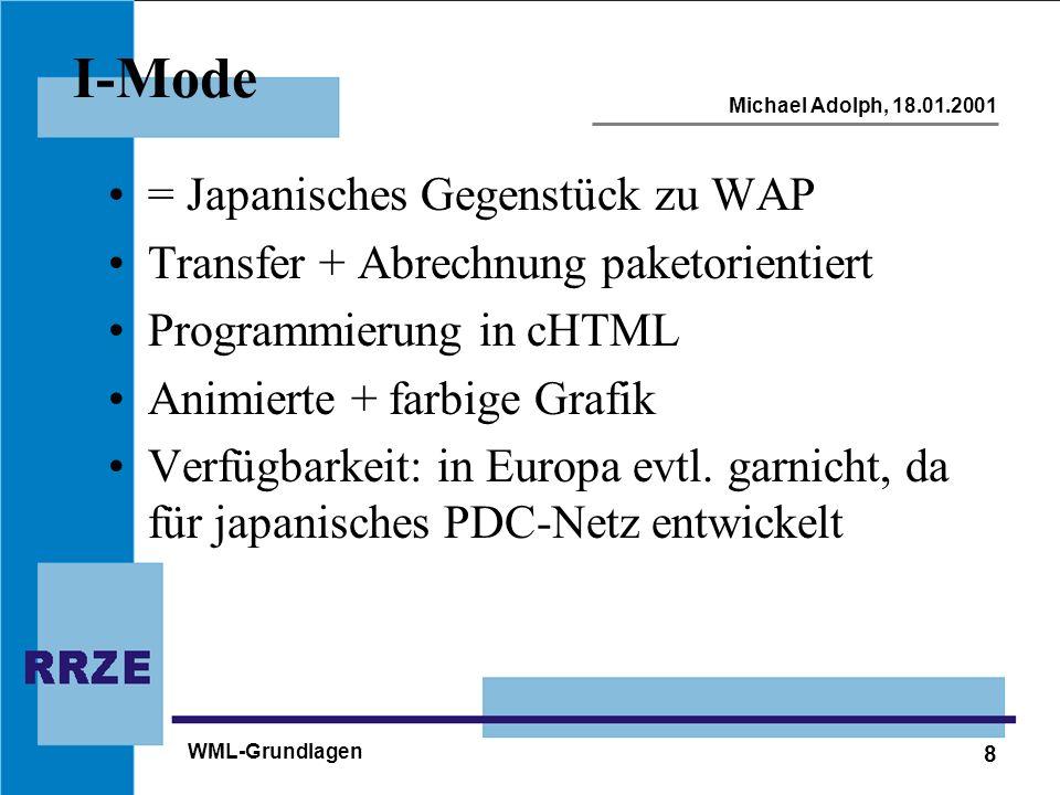 8 Michael Adolph, 18.01.2001 WML-Grundlagen I-Mode = Japanisches Gegenstück zu WAP Transfer + Abrechnung paketorientiert Programmierung in cHTML Animierte + farbige Grafik Verfügbarkeit: in Europa evtl.