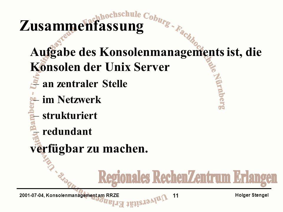11 Holger Stengel 2001-07-04, Konsolenmanagement am RRZE Zusammenfassung Aufgabe des Konsolenmanagements ist, die Konsolen der Unix Server –an zentraler Stelle –im Netzwerk –strukturiert –redundant verfügbar zu machen.