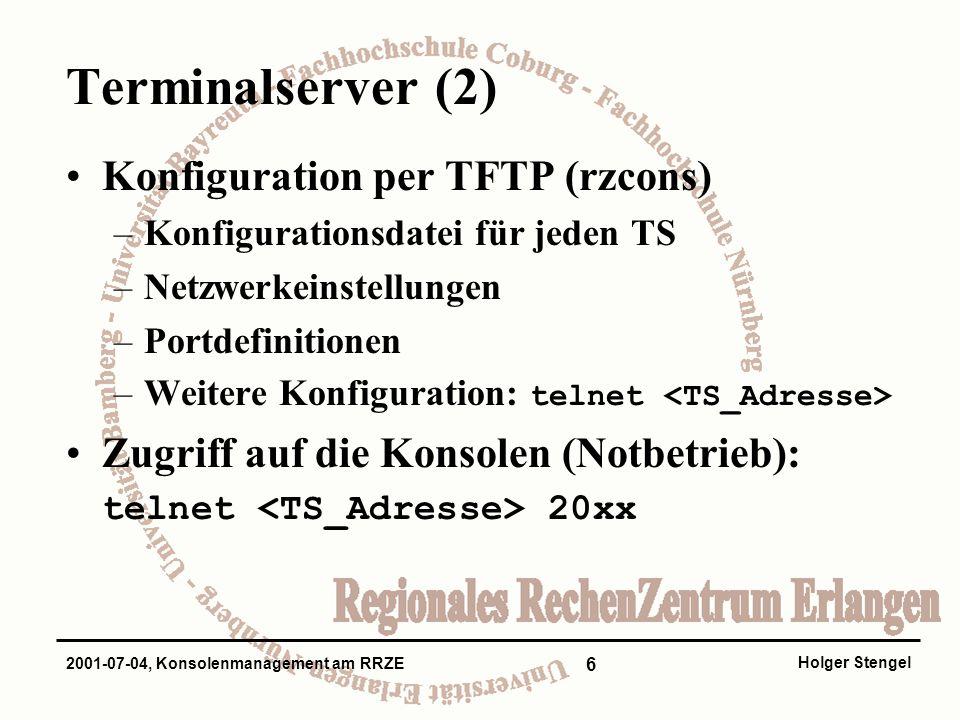 6 Holger Stengel 2001-07-04, Konsolenmanagement am RRZE Terminalserver (2) Konfiguration per TFTP (rzcons) –Konfigurationsdatei für jeden TS –Netzwerkeinstellungen –Portdefinitionen –Weitere Konfiguration: telnet Zugriff auf die Konsolen (Notbetrieb): telnet 20xx