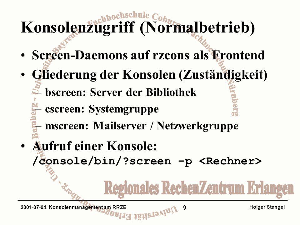 9 Holger Stengel 2001-07-04, Konsolenmanagement am RRZE Konsolenzugriff (Normalbetrieb) Screen-Daemons auf rzcons als Frontend Gliederung der Konsolen (Zuständigkeit) –bscreen: Server der Bibliothek –cscreen: Systemgruppe –mscreen: Mailserver / Netzwerkgruppe Aufruf einer Konsole: /console/bin/ screen –p