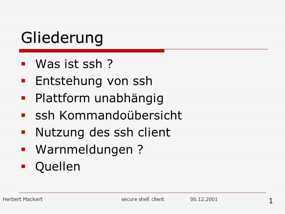Herbert Mackert06.12.2001secure shell client Gliederung Was ist ssh ? Entstehung von ssh Plattform unabhängig ssh Kommandoübersicht Nutzung des ssh cl