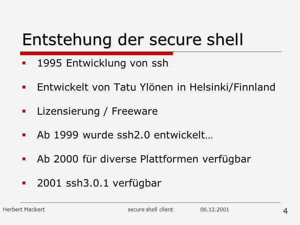 Herbert Mackert06.12.2001secure shell client Entstehung der secure shell 1995 Entwicklung von ssh Entwickelt von Tatu Ylönen in Helsinki/Finnland Lizensierung / Freeware Ab 1999 wurde ssh2.0 entwickelt… Ab 2000 für diverse Plattformen verfügbar 2001 ssh3.0.1 verfügbar 4
