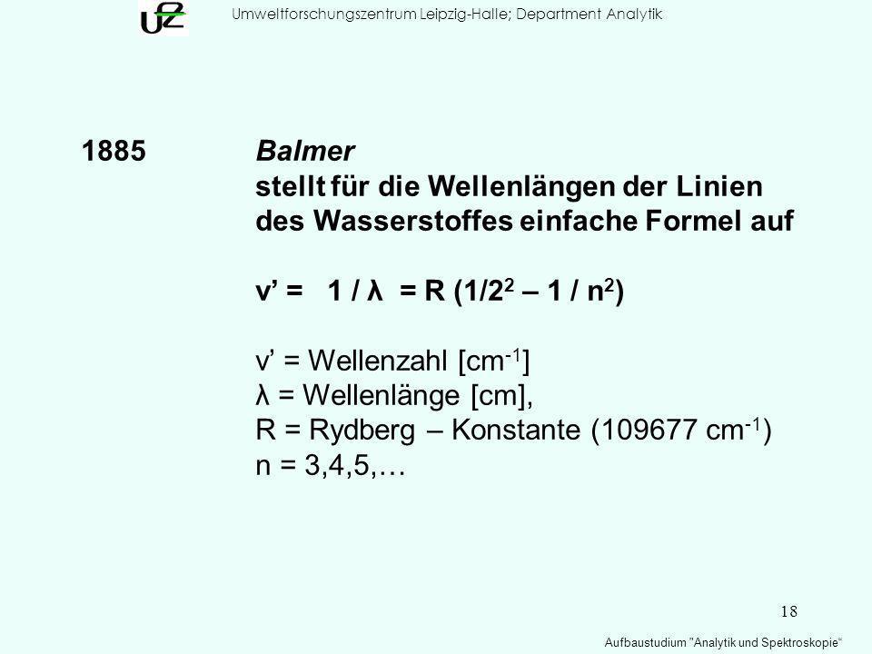 18 Umweltforschungszentrum Leipzig-Halle; Department Analytik Aufbaustudium Analytik und Spektroskopie 1885Balmer stellt für die Wellenlängen der Linien des Wasserstoffes einfache Formel auf ν = 1 / λ = R (1/2 2 – 1 / n 2 ) ν = Wellenzahl [cm -1 ] λ = Wellenlänge [cm], R = Rydberg – Konstante (109677 cm -1 ) n = 3,4,5,…