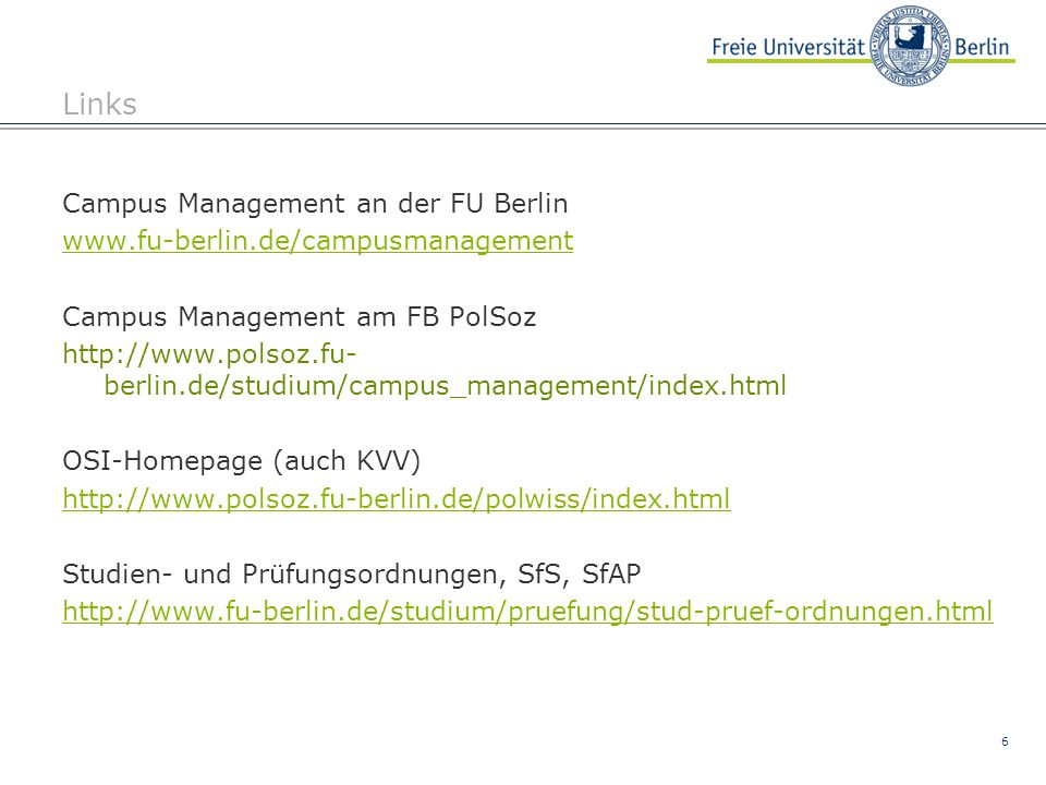 6 Links Campus Management an der FU Berlin www.fu-berlin.de/campusmanagement Campus Management am FB PolSoz http://www.polsoz.fu- berlin.de/studium/ca