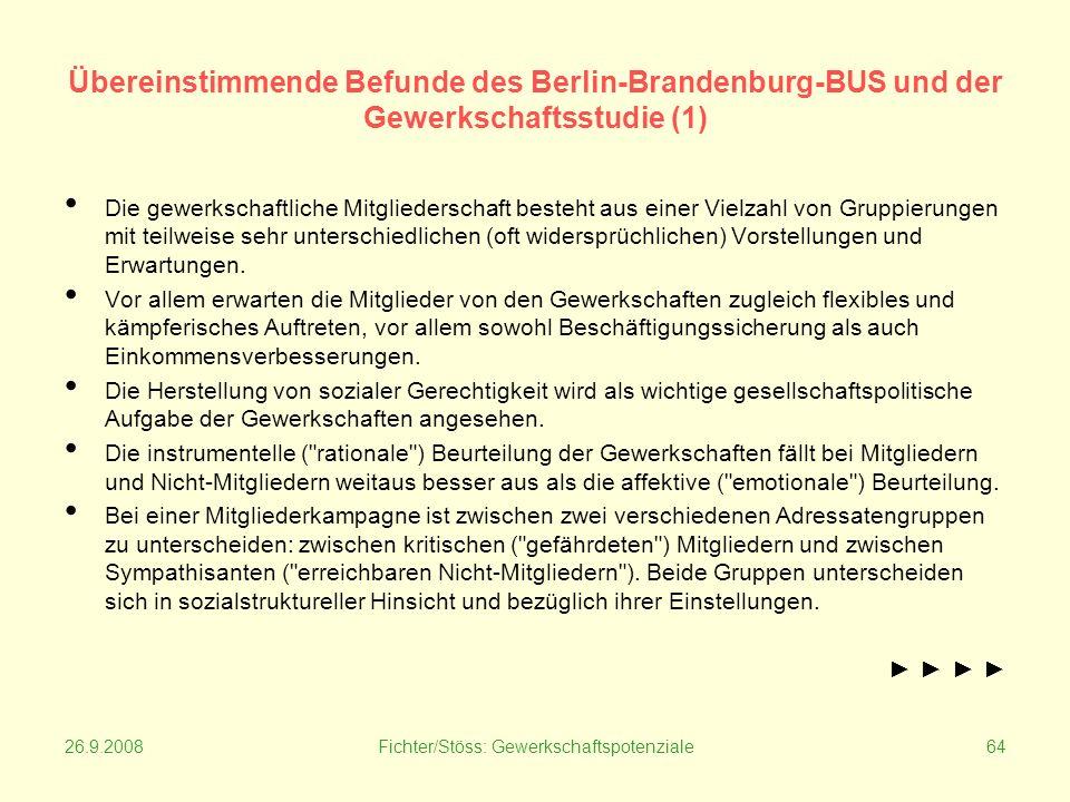 26.9.2008Fichter/Stöss: Gewerkschaftspotenziale64 Übereinstimmende Befunde des Berlin-Brandenburg-BUS und der Gewerkschaftsstudie (1) Die gewerkschaftliche Mitgliederschaft besteht aus einer Vielzahl von Gruppierungen mit teilweise sehr unterschiedlichen (oft widersprüchlichen) Vorstellungen und Erwartungen.