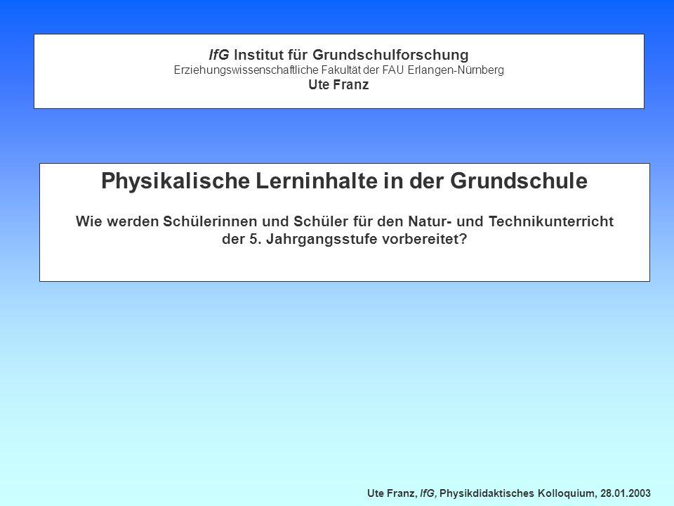 Ute Franz, IfG, Physikdidaktisches Kolloquium, 28.01.2003 Physikalische Lerninhalte in der Grundschule Wie werden Schülerinnen und Schüler für den Natur- und Technikunterricht der 5.