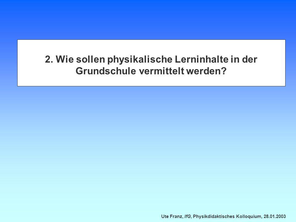 Ute Franz, IfG, Physikdidaktisches Kolloquium, 28.01.2003 2. Wie sollen physikalische Lerninhalte in der Grundschule vermittelt werden?