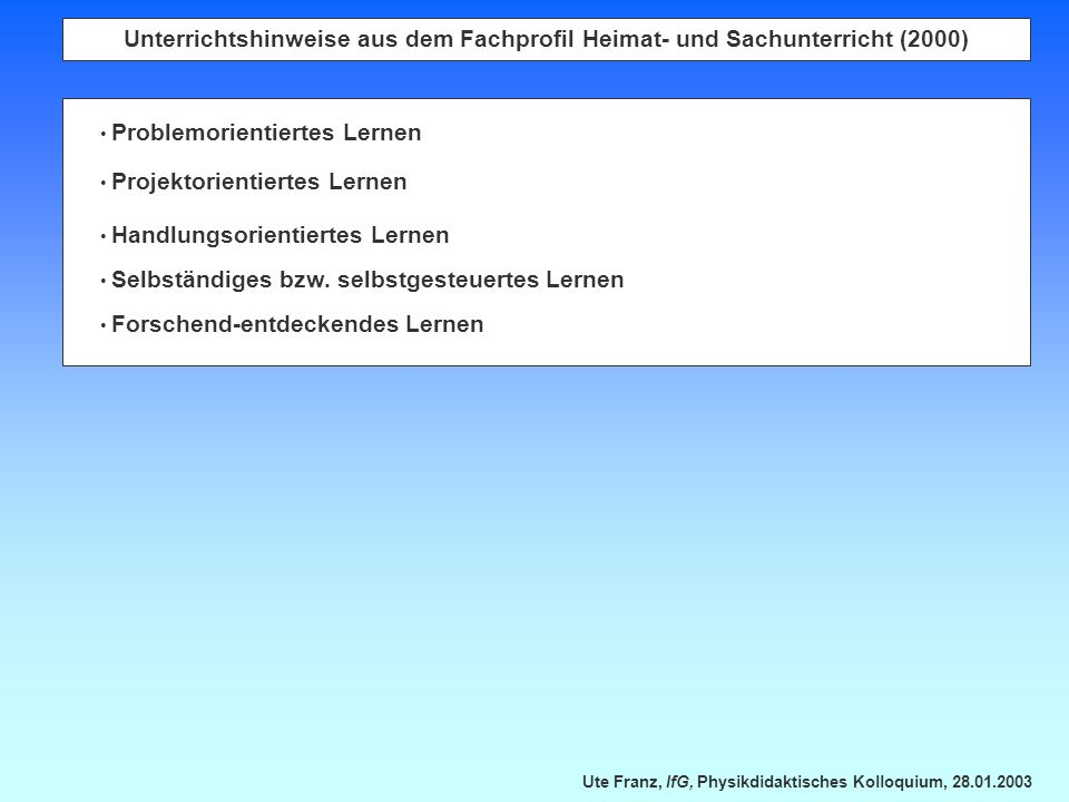 Ute Franz, IfG, Physikdidaktisches Kolloquium, 28.01.2003 Unterrichtshinweise aus dem Fachprofil Heimat- und Sachunterricht (2000) Problemorientiertes