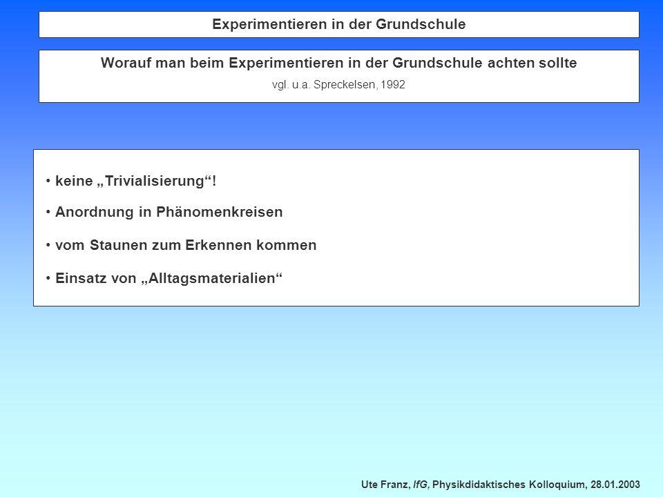 Ute Franz, IfG, Physikdidaktisches Kolloquium, 28.01.2003 Experimentieren in der Grundschule Worauf man beim Experimentieren in der Grundschule achten